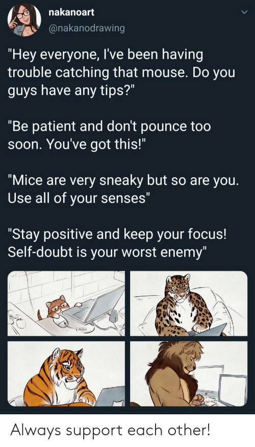 "Patient: nakanoart  @nakanodrawing  ""Hey everyone, I've been having  trouble catching that mouse. Do you  guys have any tips?""  ""Be patient and don't pounce too  Soon. You've got this!""  ""Mice are very sneaky but so are you.  Use all of your senses""  ""Stay positive and keep your focus!  Self-doubt is your worst enemy"" Always support each other!"
