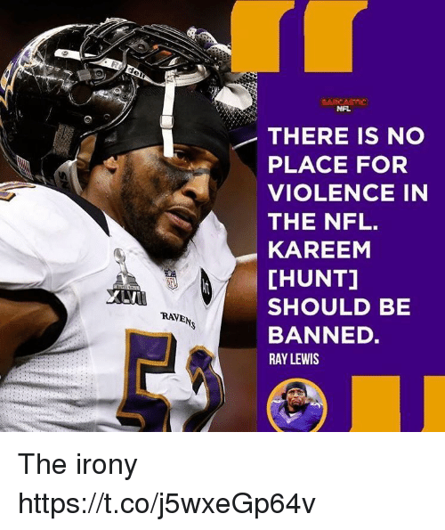 Irony: NAL  THERE IS NO  PLACE FOR  VIOLENCE IN  THE NFL.  KAREEM  [HUNT]  SHOULD BE  BANNED.  RAY LEWIS  RAVEN The irony https://t.co/j5wxeGp64v