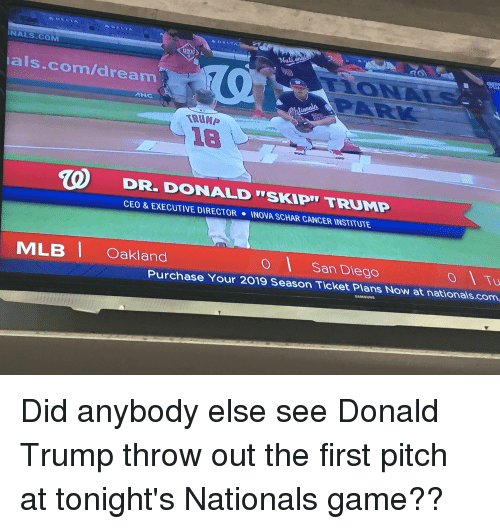 Donald Trump, Cancer, and Game: NALS.COM  als.com/dream  ANC  TRUMP  DR. DONALD TSKIPU TRUMP  CEO & EXECUTIVE DIRECTOR  INOVA SCHAR CANCER INSTITUTE  o Tu  o San Diego  Purchase Your 2019 Season Ticket Plans Now at nationals.com  MLBİ Oakland  SAMSUNG Did anybody else see Donald Trump throw out the first pitch at tonight's Nationals game??