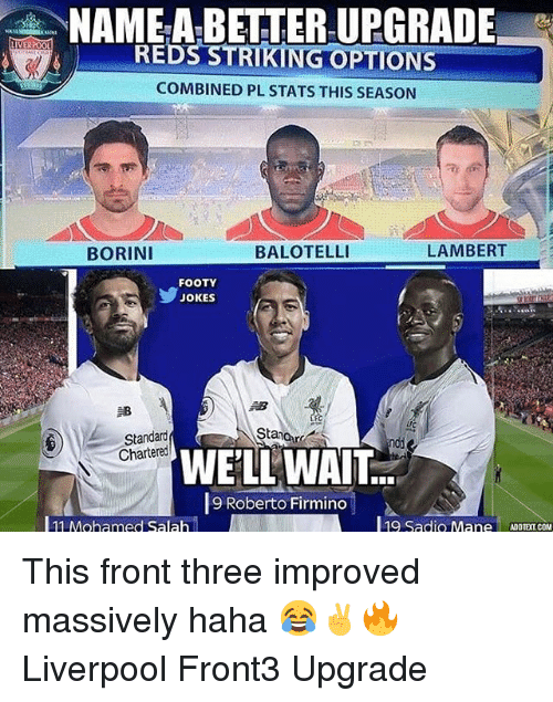Memes, Liverpool F.C., and Jokes: NAME-A-BETTER UPGRADE-  REDS STRIKING OPTIONS  COMBINED PL STATS THIS SEASON  BORINI  BALOTELLI  LAMBERT  FOOTY  JOKES  邹  rC  Stanor  Standard  Chartered  WELL WAIT:  9 Roberto Firmino  11 Mohamed Salah  l19 Sadio M. This front three improved massively haha 😂✌🔥 Liverpool Front3 Upgrade