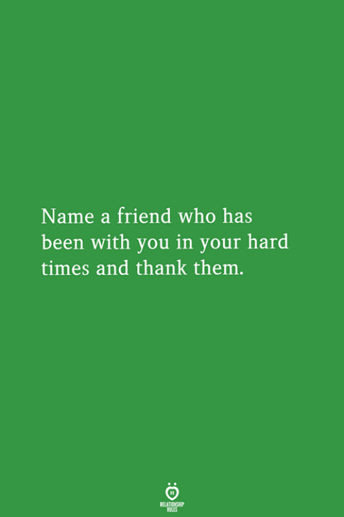 Been, Who, and Friend: Name a friend who has  been with you in your hard  times and thank them.