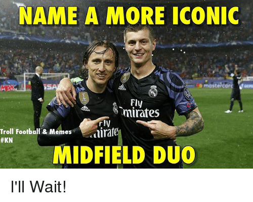 Trollings: NAME A MORE ICONIC  NAME A MORE ICONIC  Fly  mirafes  Troll Football & Memes  #KN  rly  ira  MIDFIELD DUO I'll Wait!