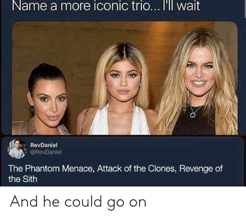 Clones: Name a more iconic trio... I'll wait  RevDaniel  @RevDaniel  The Phantom Menace, Attack of the Clones, Revenge of  the Sith And he could go on