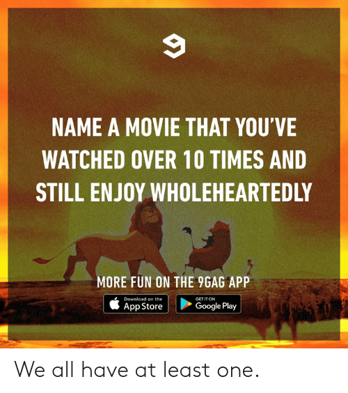 App Store: NAME A MOVIE THAT YOU'VE  WATCHED OVER 10 TIMES AND  STILL ENJOY WHOLEHEARTEDLY  MORE FUN ON THE 9GAG APP  Download on the  GET IT ON  App Store |  >  Google Play We all have at least one.