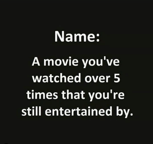 Movie, Name, and Times: Name:  A movie you've  watched over 5  times that you're  still entertained by.