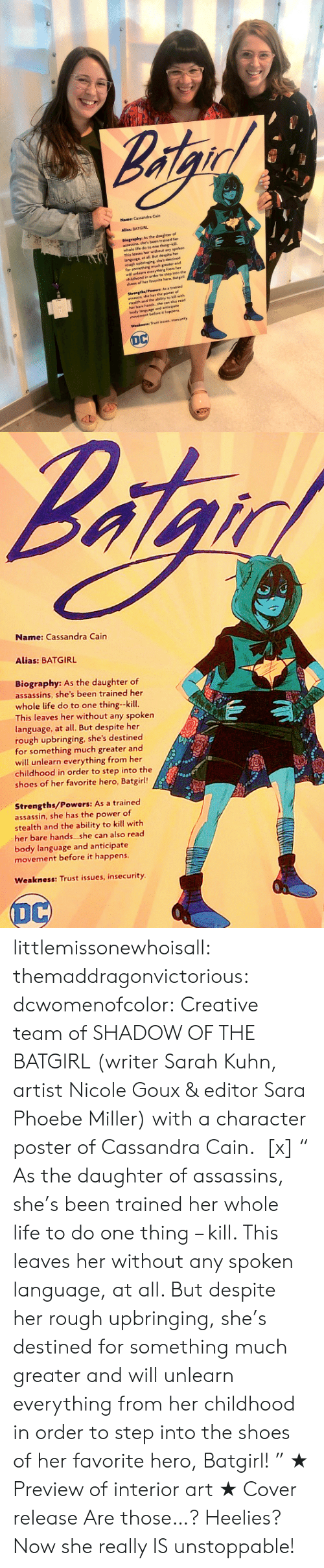 "alias: Name Cassandra Cain  Alies: BATGIRL  Biegraphy: As the daughter of  aassin she's been trained her  whole ife do to ene thing-kl  This leaves her without any spoken  language at all. But despite her  ough upbringing she's devtned  for something much greater and  wil unlearn everything from her  chldhood in order to step into the  shees of her favorite hera Batg  Strengtha/Pewers: As a trained  assasin ahe has the power of  ealth and the abity to ki with  her bare hands she can ahe read  body language and anticpate  movement before it happens  Weakneas Traust nsues, insecurity  DC   afge  Name: Cassandra Cain  Alias: BATGIRL  Biography: As the daughter of  assassins, she's been trained her  whole life do to one thing-kill  This leaves her without any spoken  language, at all. But despite her  rough upbringing, she's destined  for something much greater and  will unlearn everything from her  childhood in order to step into the  shoes of her favorite hero, Batgirl!!  Strengths/Powers: As a trained  assassin, she has the power of  stealth and the ability to kill with  her bare hands..she can also read  body language and anticipate  movement before it happens  Weakness: Trust issues, insecurity  DC littlemissonewhoisall: themaddragonvictorious:  dcwomenofcolor:  Creative team of SHADOW OF THE BATGIRL (writer Sarah Kuhn, artist Nicole Goux & editor Sara Phoebe Miller) with a character poster of Cassandra Cain.  [x] "" As the daughter of assassins, she's been trained her whole life to do one thing – kill. This leaves her without any spoken language, at all. But despite her rough upbringing, she's destined for something much greater and will unlearn everything from her childhood in order to step into the shoes of her favorite hero, Batgirl! ""   ★ Preview of interior art  ★ Cover release  Are those…? Heelies? Now she really IS unstoppable!"