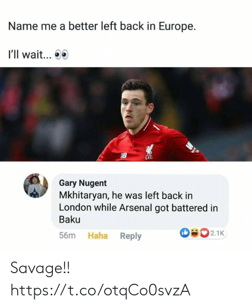 Arsenal, Memes, and Savage: Name me a better left back in Europe.  I'll wait...  LEC  Gary Nugent  Mkhitaryan, he was left back in  London while Arsenal got battered in  Baku  502.1K  Haha Reply  56m Savage!! https://t.co/otqCo0svzA