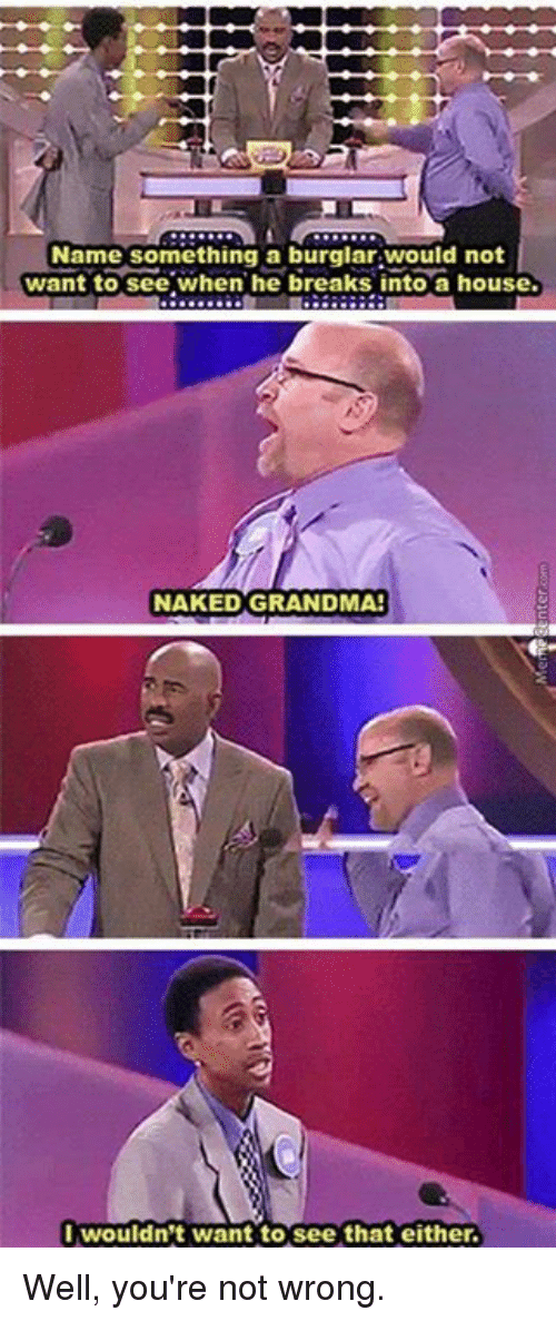 Well Youre Not Wrong: Name something a burglar would not  want to see when he breaks into a house.  NAKED GRANDMA!  I wouldn't want to see that either. Well, you're not wrong.