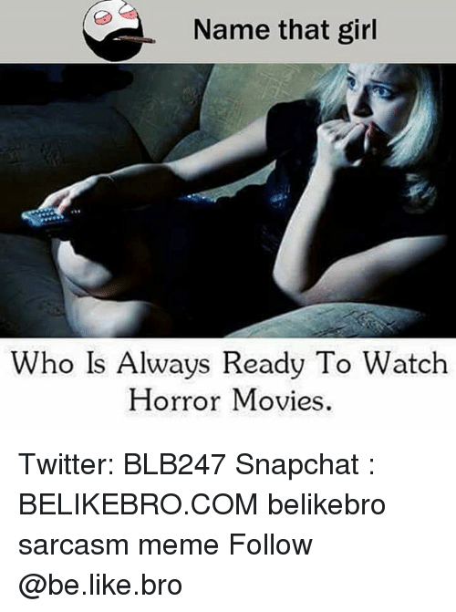 Be Like, Meme, and Memes: Name that girl  Who Is Always Ready To Watch  Horror Movies Twitter: BLB247 Snapchat : BELIKEBRO.COM belikebro sarcasm meme Follow @be.like.bro