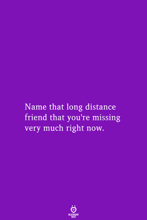 Friend, Name, and Now: Name that long distance  friend that you're missing  very much right now.  RELATIONSHIP  LES