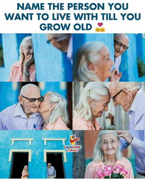 Live, Old, and Indianpeoplefacebook: NAME THE PERSON YOU  WANT TO LIVE WITH TILL YOU  GROW OLD  LAUGHING