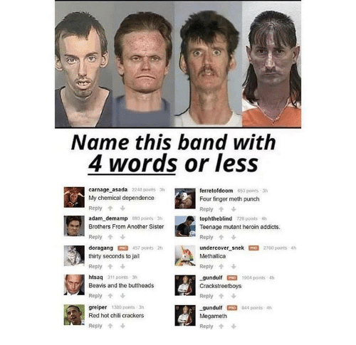 Carnage: Name this band with  4 words or less  carnage asada 2248 points 3h  My chemical dependence  Reply  adam demamp 893 paints 3h  Brothers From Another Sister  Reply  doragang 457 points 2h  thirty seconds to jail  Reply  htsaq 311 points 3  Beavis and the buttheads  Reply  greiper 380 points 3h  Red hot chili crackers  ferretofdoom  Four finger meth punch  Reply  tophtheblind 728 points 4h  Teenage mutant heroin addicts.  Reply  undercover-snek罒2760 points 4h  Methallica  Reply个  gundulfO 1904 paints 4h  Crackstreetboys  Reply  gundulf PRO 844 points 4h  Megameth  Reply  653 points 3h  -Reply