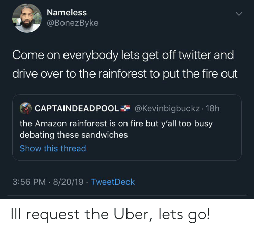 Too Busy: Nameless  @BonezByke  Come on everybody lets get off twitter and  drive over to the rainforest to put the fire out  @Kevinbigbuckz 18h  CAPTAINDEADPOOI  the Amazon rainforest is on fire but y'all too busy  debating these sandwiches  Show this thread  3:56 PM 8/20/19 TweetDeck Ill request the Uber, lets go!