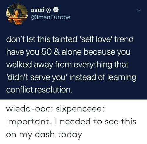 Being Alone, Love, and Tumblr: namig  @lmanEurope  don't let this tainted 'self love' treng  have you 50 & alone because you  walked away from everything that  'didn't serve you' instead of learning  conflict resolution. wieda-ooc: sixpenceee: Important. I needed to see this on my dash today