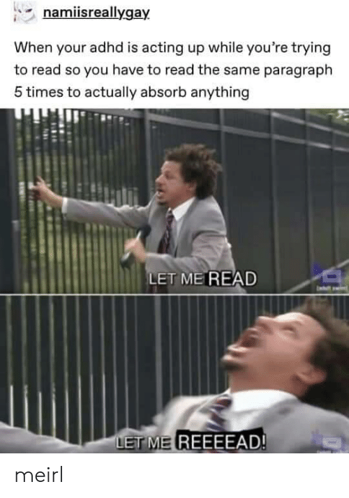 Et Me: namiisreallygay  When your adhd is acting up while you're trying  to read so you have to read the same paragraph  5 times to actually absorb anything  LET ME READ  ET ME REEEEAD! meirl