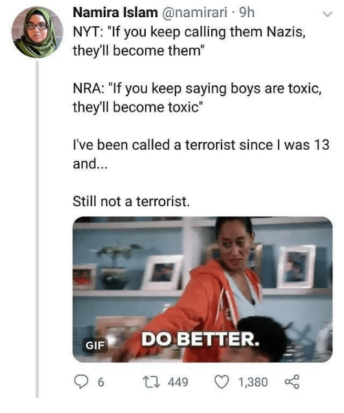 "nra: Namira Islam @namirari 9h  NYT: ""If you keep calling them Nazis,  they'll become them""  NRA: ""If you keep saying boys are toxic,  they'll become toxic""  I've been called a terrorist since I was 13  and...  Still not a terrorist.  GIF DO BETTER.  6 t 449 1,380"