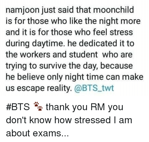 Thank You, Time, and Bts: namjoon just said that moonchild  is for those who like the night more  and it is for those who feel stress  during daytime. he dedicated it to  the workers and student who are  trying to survive the day, because  he believe only night time can make  us escape reality. @BTS.twt #BTS 🐾 thank you RM you don't know how stressed I  am about exams...