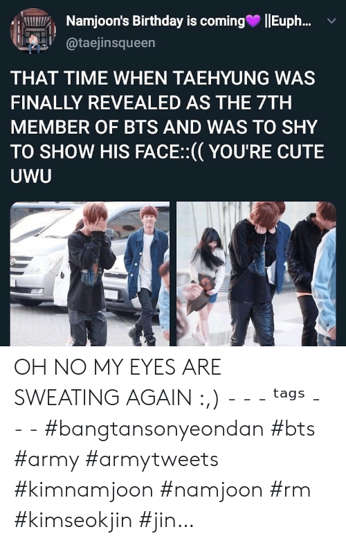 Namjoon: Namjoon's Birthday is coming  Eup..  @taejinsqueen  THAT TIME WHEN TAEHYUNG WAS  FINALLY REVEALED AS THE 7TH  MEMBER OF BTS AND WAS TO SHY  TO SHOW HIS FACE:(YOU'RE CUTE  UWU OH NO MY EYES ARE SWEATING AGAIN :,) - - - ᵗᵃᵍˢ - - - #bangtansonyeondan #bts #army #armytweets #kimnamjoon #namjoon #rm #kimseokjin #jin…