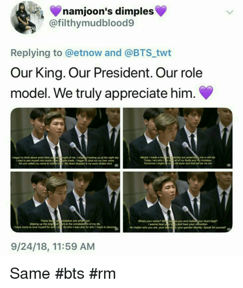 what's your name: namjoon's dimples  @filthymudblood9  Replying to @etnow and @BTS twt  Our King. Our President. Our role  model. We truly appreciate him.  lbegan to hink about what other p  le o  ught of me.Istopp d looking up at the night sky  ple made.began to shut out my own voice  My heart stopped & my eyes doened sut  Maybe Imade a miseferday but  me is stl me  Today 1 am who f  all of my futs and y mistakes  I tried to jam mysell into molds  No one called my name &  These  an msistakes are  Whats your name? Wexs you and make  y and hear your  am  heart bea?  Making up the brigh estrs in the  of my ife  I wanna hear  I hatve come to lovemyse for or who I was and for who I hope to beN  No matter who you are, your sn coyourgender identty Speak for yourse  9/24/18, 11:59 AM Same #bts #rm