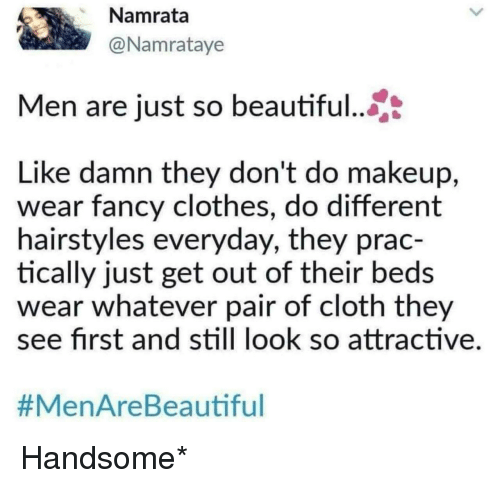 Hairstyles: Namrata  @Namrataye  Men are just so beautiful..  Like damn they don't do makeup,  wear fancy clothes, do different  hairstyles everyday, they prac-  tically just get out of their beds  wear whatever pair of cloth they  ee first and still look so attractive  #MenAreBea utiful Handsome*