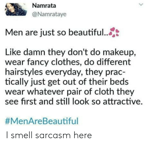 Hairstyles: Namrata  @Namrataye  Men are just so beautiful..  Like damn they don't do makeup,  wear fancy clothes, do different  hairstyles everyday, they prac-  tically just get out of their beds  wear whatever pair of cloth they  see first and still look so attractive.  I smell sarcasm here