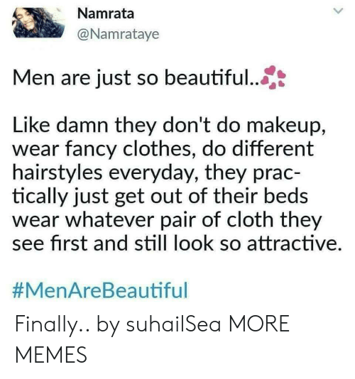 Hairstyles: Namrata  @Namrataye  Men are just so beautiful...  Like damn they don't do makeup,  wear fancy clothes, do different  hairstyles everyday, they prac-  tically just get out of their beds  wear whatever pair of cloth they  see first and still look so attractive  Finally.. by suhailSea MORE MEMES