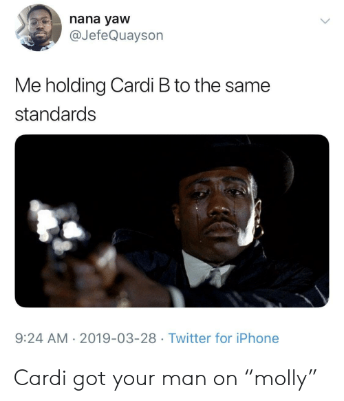 """nana: nana yaw  @JefeQuayson  Me holding Cardi B to the same  standards  9:24 AM 2019-03-28 Twitter for iPhone Cardi got your man on """"molly"""""""