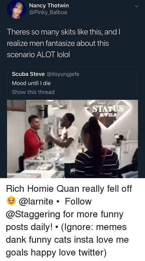 lolol: Nancy Thotwin  @Pinky_Balboa  Theres so many skits like this, and l  realize men fantasize about this  scenario ALOT lolol  Scuba Steve @itsyungjefe  Mood until I die  Show this thread  STATUS Rich Homie Quan really fell off 😖 @larnite • ➫➫➫ Follow @Staggering for more funny posts daily! • (Ignore: memes dank funny cats insta love me goals happy love twitter)