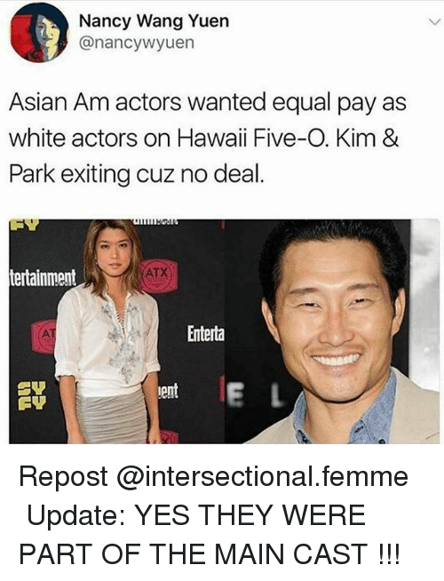 Asian, Memes, and Hawaii: Nancy Wang Yuern  @nancywyuen  Asian Am actors wanted equal pay as  white actors on Hawaii Five-O. Kim &  Park exiting cuz no deal.  ATX  tertainment  Enterta  ent  erl Repost @intersectional.femme ・・・ Update: YES THEY WERE PART OF THE MAIN CAST !!!
