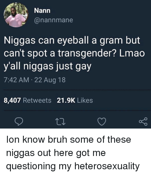 heterosexuality: Nann  @nannmane  Niggas can eyeball a gram but  can't spot a transgender? Lmao  y'all niggas just gay  7:42 AM 22 Aug 18  8,407 Retweets 21.9K Likes Ion know bruh some of these niggas out here got me questioning my heterosexuality