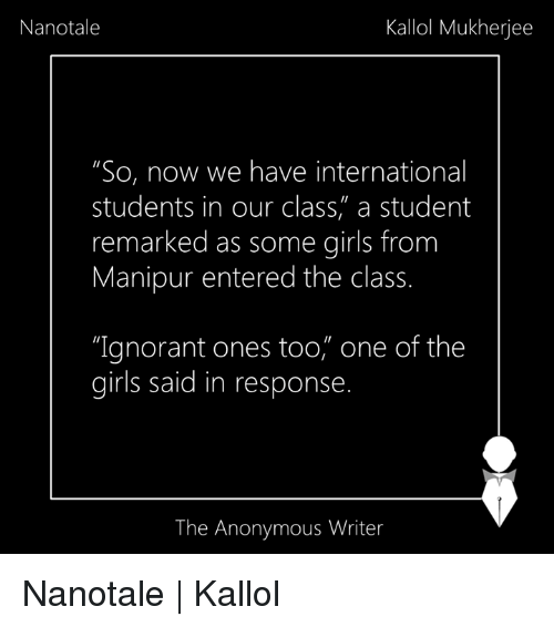 "internations: Nanotale  Kallol Mukherjee  ""So, now we have international  students in our class, a student  remarked as some girls from  Manipur entered the class.  ""Ignorant ones too, one of the  girls said in response  The Anonymous Writer Nanotale 