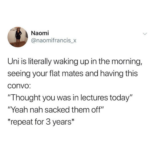"""naomi: Naomi  @naomifrancis_x  Uni is literally waking up in the morning,  seeing your flat mates and having this  convo  """"Thought you was in lectures today""""  """"Yeah nah sacked them off""""  """"repeat for 3 years*"""
