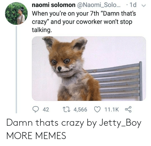 "Solomon: naomi solomon @Naomi_Solo... 1d  When you're on your 7th ""Damn that's  crazy"" and your coworker won't stop  talking.  42 t 4,566 11.1K Damn thats crazy by Jetty_Boy MORE MEMES"