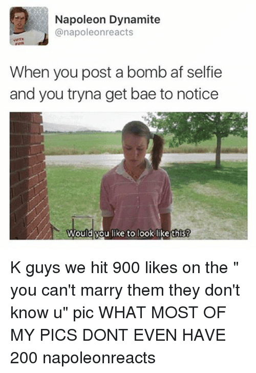 "Napoleon Dynamite: Napoleon Dynamite  anapoleonreacts  When you post a bomb af selfie  and you tryna get bae to notice  Would you like to look likethis! K guys we hit 900 likes on the "" you can't marry them they don't know u"" pic WHAT MOST OF MY PICS DONT EVEN HAVE 200 napoleonreacts"