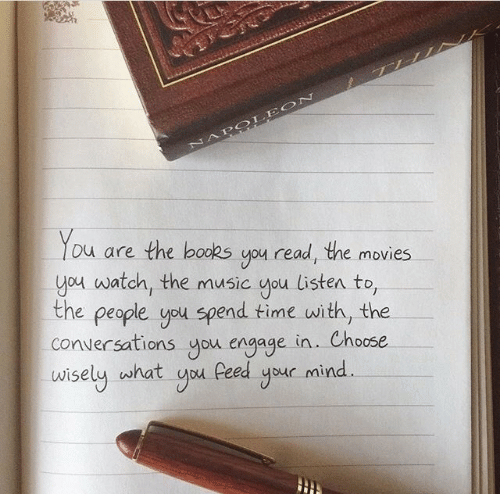 Choose Wisely: NAPOLEON  You  are the books you read, the movies  you watch, the music you listen to,  the people you spend time with, the  conversations you engage in.. Choose  wisely what you Peed your mind.
