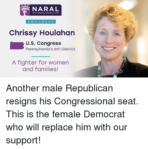6Th District: NARAL  PRO-CHOICE AMERICA PAC  ENDO RSES  Chrissy Houlahan  U.S. Congress  Pennsylvania's 6th District  A fighter for women  and families! Another male Republican resigns his Congressional seat.  This is the female Democrat who will replace him with our support!