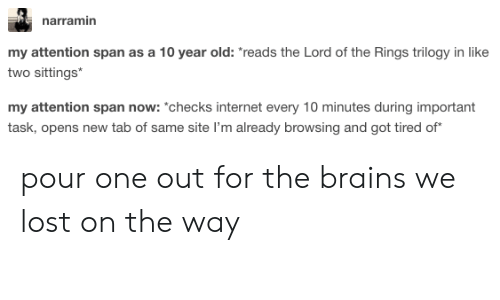 "Brains, Internet, and The Lord of the Rings: narramin  my attention span as a 10 year old: reads the Lord of the Rings trilogy in like  two sittings  my attention span now: ""*checks internet every 10 minutes during important  task, opens new tab of same site I'm already browsing and got tired of pour one out for the brains we lost on the way"