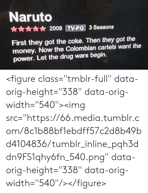 """Money, Naruto, and Tumblr: Naruto  * 2008 TV-PG 3 Seasons  First they got the coke. Then they got the  money. Now the Colombian cartels want the  power. Let the drug wars begin. <figure class=""""tmblr-full"""" data-orig-height=""""338"""" data-orig-width=""""540""""><img src=""""https://66.media.tumblr.com/8c1b88bf1ebdff57c2d8b49bd4104836/tumblr_inline_pqh3ddn9FS1qhy6fn_540.png"""" data-orig-height=""""338"""" data-orig-width=""""540""""/></figure>"""