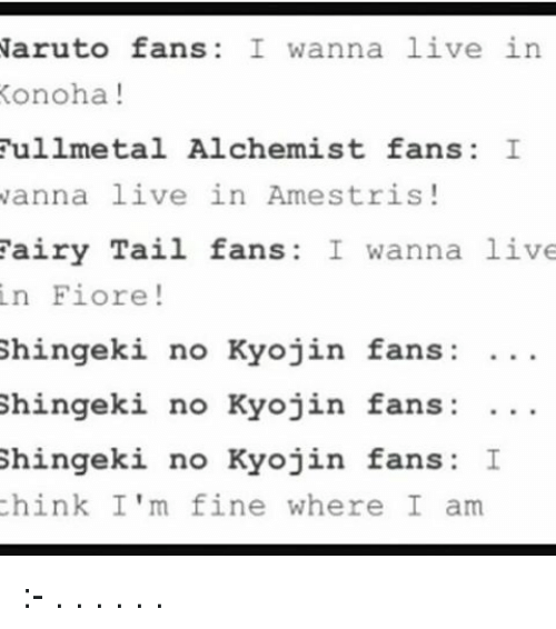 Memes, Naruto, and Live: Naruto fans I wanna live in  Konoha  fullmetal Alchemist fans I  wanna live in Amestris  airy Tail fans: I wanna live  in Fiore  Shingeki no Kyojin fans:  Shingeki no Kyojin fans  Shingeki no Kyojin fans: I  think I'm fine where I am :- . . . . . .