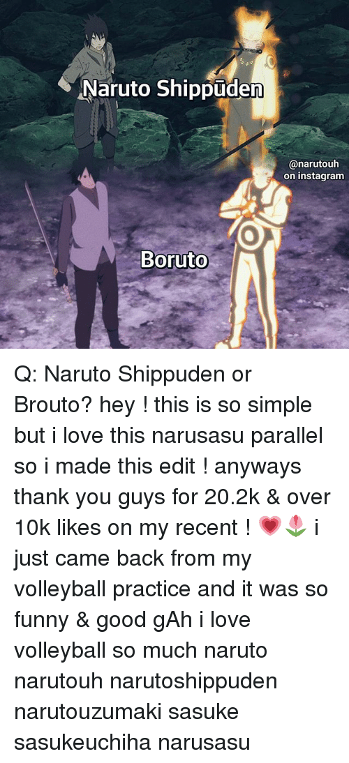 Funny, Instagram, and Love: Naruto Shippuden  @narutouh  on instagram Q: Naruto Shippuden or Brouto? hey ! this is so simple but i love this narusasu parallel so i made this edit ! anyways thank you guys for 20.2k & over 10k likes on my recent ! 💗🌷 i just came back from my volleyball practice and it was so funny & good gAh i love volleyball so much naruto narutouh narutoshippuden narutouzumaki sasuke sasukeuchiha narusasu