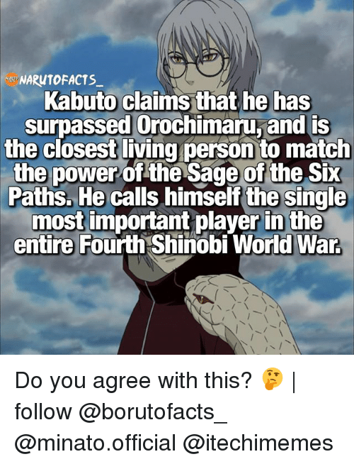 Orochimaru: NARUTOFACTS  Kabuto claims that he has  surpassed Orochimaru, and is  the closest living person to match  the power  of the Sage of the Six  Paths. He calls himself the single  most important player in the  entire Fourth Shinobi World War Do you agree with this? 🤔 | follow @borutofacts_ @minato.official @itechimemes