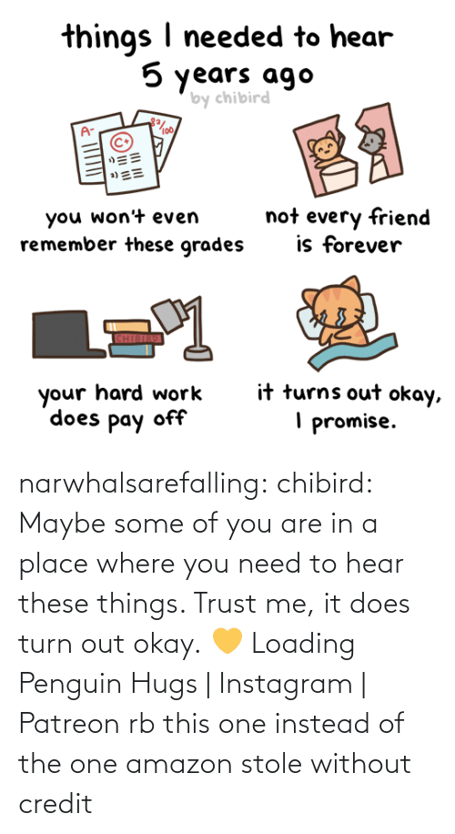 hear: narwhalsarefalling: chibird:  Maybe some of you are in a place where you need to hear these things. Trust me, it does turn out okay. 💛   Loading Penguin Hugs | Instagram | Patreon     rb this one instead of the one amazon stole without credit