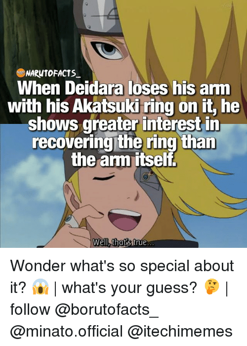 Memes, True, and The Ring: NARWTOFACTS  When Deidara loses his arm  with his Akatsuki ring on it, he  shows greater interest in  recovering the ring than  the anm itself  Well, that's true Wonder what's so special about it? 😱 | what's your guess? 🤔 | follow @borutofacts_ @minato.official @itechimemes