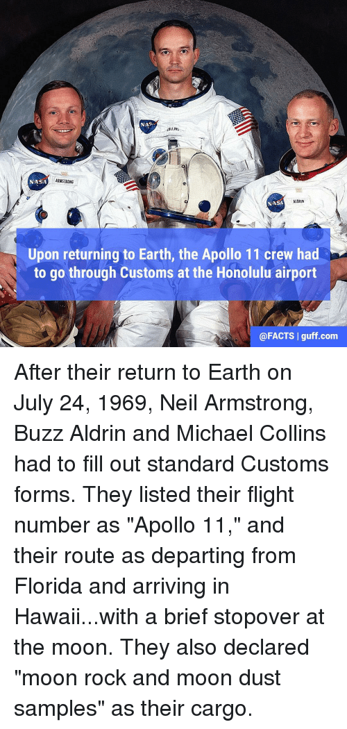 """Buzz Aldrin: NAS  COLLINS  NASA  ARMSTRONG  NASA  Upon returning to Earth, the Apollo 11 crew had  to go through Customs at the Honolulu airport  @FACTS I guff.com After their return to Earth on July 24, 1969, Neil Armstrong, Buzz Aldrin and Michael Collins had to fill out standard Customs forms. They listed their flight number as """"Apollo 11,"""" and their route as departing from Florida and arriving in Hawaii...with a brief stopover at the moon. They also declared """"moon rock and moon dust samples"""" as their cargo."""