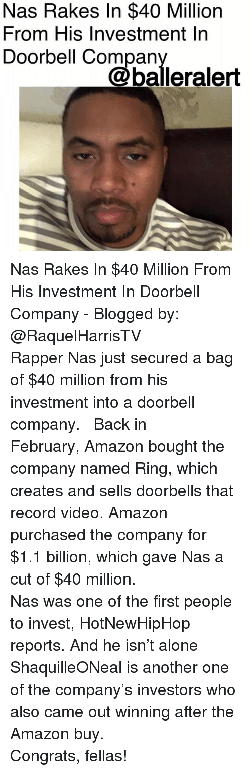 hotnewhiphop: Nas Rakes In $40 Million  From His Investment In  Doorbell Compan  @balleralert Nas Rakes In $40 Million From His Investment In Doorbell Company - Blogged by: @RaquelHarrisTV ⠀⠀⠀⠀⠀⠀⠀⠀⠀ ⠀⠀⠀⠀⠀⠀⠀⠀⠀ Rapper Nas just secured a bag of $40 million from his investment into a doorbell company. ⠀⠀⠀⠀⠀⠀⠀⠀⠀ ⠀⠀⠀⠀⠀⠀⠀⠀⠀ Back in February, Amazon bought the company named Ring, which creates and sells doorbells that record video. Amazon purchased the company for $1.1 billion, which gave Nas a cut of $40 million. ⠀⠀⠀⠀⠀⠀⠀⠀⠀ ⠀⠀⠀⠀⠀⠀⠀⠀⠀ Nas was one of the first people to invest, HotNewHipHop reports. And he isn't alone ShaquilleONeal is another one of the company's investors who also came out winning after the Amazon buy. ⠀⠀⠀⠀⠀⠀⠀⠀⠀ ⠀⠀⠀⠀⠀⠀⠀⠀⠀ Congrats, fellas!