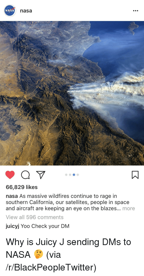 Blackpeopletwitter, Nasa, and Juicy: nasa  66,829 likes  nasa As massive wildfires continue to rage in  southern California, our satellites, people in space  and aircraft are keeping an eye on the blazes... more  View allI 596 comments  juicyj Yoo Check your DM <p>Why is Juicy J sending DMs to NASA 🤔 (via /r/BlackPeopleTwitter)</p>