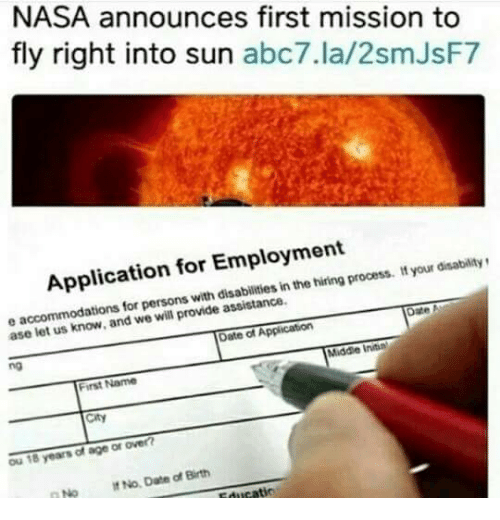 Abc7: NASA announces first mission to  fly right into sun abc7.la/2smJsF7  Application for Employment  persons with disabilities in the hiring process. t your disabilitys  ase le  t us know, and we will provide assistance.  Date of Application  no  Middle Initin  First Name  City  Ou 18 years of age or over  No No Date of Birth