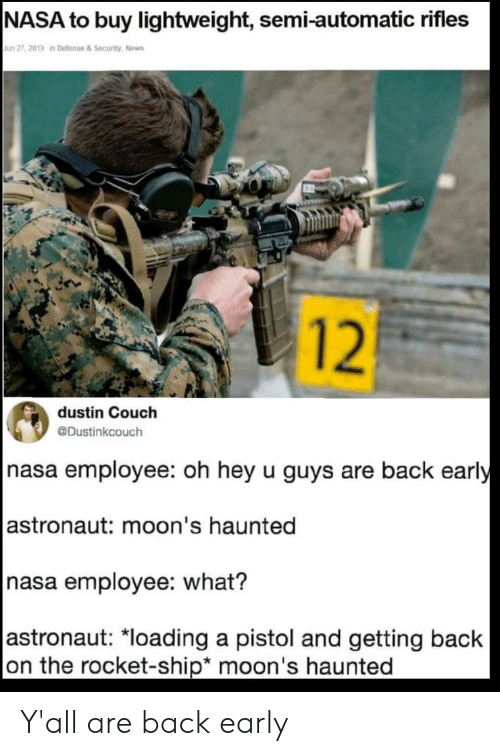 """Nasa, News, and Couch: NASA to buy lightweight, semi-automatic rifles  Jun 27, 2019 in Defense & Security, News  12  dustin Couch  @Dustinkcouch  nasa employee: oh hey u guys are back early  