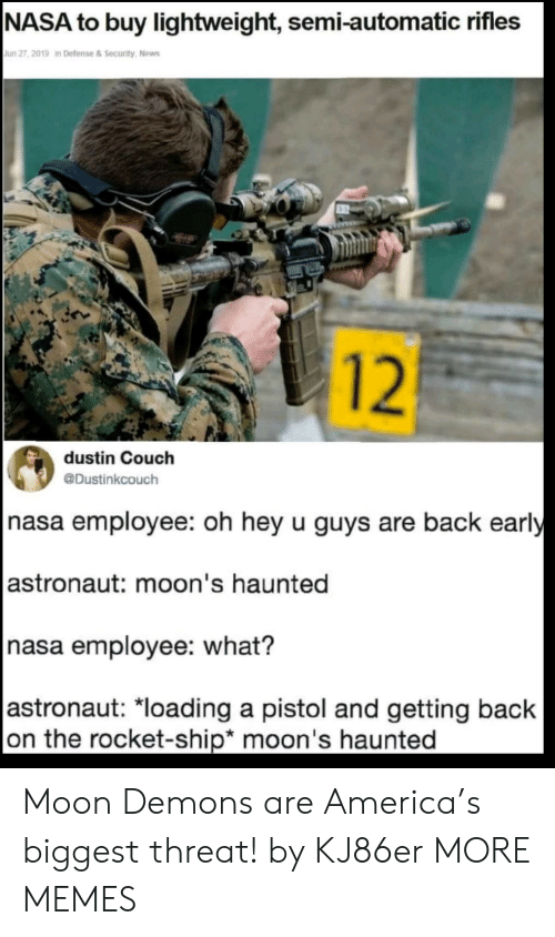 America, Dank, and Memes:  NASA to buy lightweight, semi-automatic rifles  Jun 27, 2019 in Defense&Security, News  12  dustin Couch  @Dustinkcouch  nasa employee: oh hey u guys are back early   astronaut: moon's haunted  nasa employee: what?   astronaut: *loading a pistol and getting back  on the rocket-ship* moon's haunted Moon Demons are America's biggest threat! by KJ86er MORE MEMES