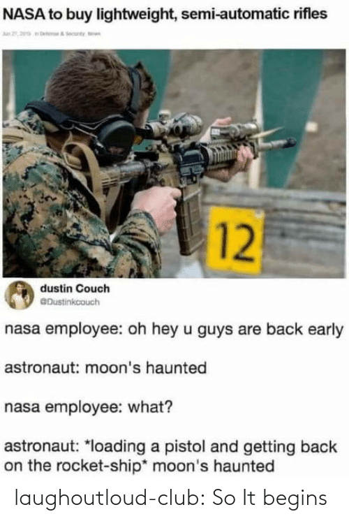 rocket: NASA to buy lightweight, semi-automatic rifles  n 2, 20a eteA ecunty n  12  dustin Couch  @Dustinkcouch  nasa employee: oh hey u guys are back early  astronaut: moon's haunted  nasa employee: what?  astronaut: *loading a pistol and getting back  on the rocket-ship* moon's haunted laughoutloud-club:  So It begins